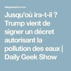 Jusqu'où ira-t-il ? Trump vient de signer un décret autorisant la pollution des eaux | Daily Geek Show