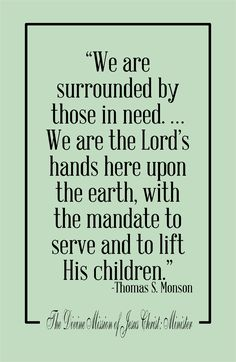 """""""We are surrounded by those in need. ...We are the Lord's hands here upon the Earth, with the mandate to serve and to lift His children."""" - Thomas S. Monson"""