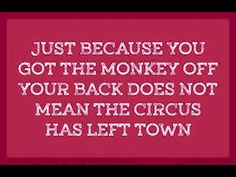 Just because you got the monkey off your back does not mean the circus has left town