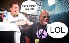 jajajaja... bueno TIESTO tampoco es DJ jaja pero que Paris Hilton se quiera hacer la DJ es obra de que el mundo ya no es lo mismo jaja LOL LOL LOL!!!!!