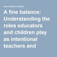 A fine balance: Understanding the roles educators and children play as intentional teachers and intentional learners within the Early Years Learning Framework (full free text available) - Early Childhood Australia