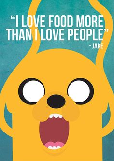 """I love food more than I love people!"" - Jake the Dog, Adventure Time"