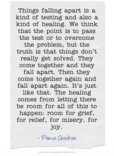 Things falling apart is a kind of testing and also a kind of healing..The healing comes from letting there be room for all of this to happen: room for grief, for relief, for misery, for joy. - Pema Chodron #spiritual #sayings