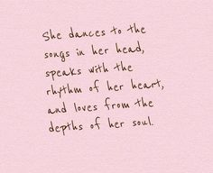 She dances to the songs in her head, speaks with the rhythm of her heart, and loves from the depths of her soul