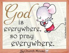 God is Everywhere, so Pray Everywhere...Little Church Mouse 22 Feb. 2015.