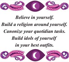 Believe in yourself, build a religions around yourself, Canonize your quotidian tasks, Build idols of yourself in your best outfits. #nightvale