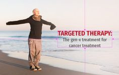 The Gen-X Treatment for Cancer Treatment - Bravelily #CancerTreatment #chemotherapy #SideEffectsofTargetedTherapies #TargetedTherapy #Healthblog #Bravelily