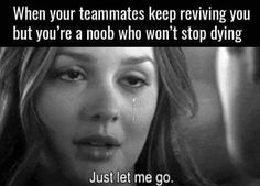 When your teammates keep reviving you but you're a noob who won't stop dying | gaming memes | overwatch league of legends humor