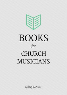 Good reads: A list of books for church musicians. | @ashleydanyew