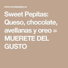 Sweet Pepitas: Queso, chocolate, avellanas y oreo = MUERETE DEL GUSTO