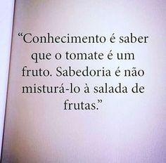 ''Conhecimento é saber que o tomate é um fruto. Sabedoria é não misturá-lo à salada de frutas. #frases #sabedoria