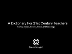 A Dictionary For 21st Century Teachers: An ongoing index of emerging learning models, theories, and technology for progressive teaching.
