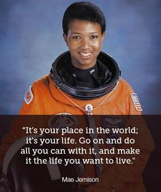 """""""It's your place in the world; it's your life. Go on and do all you can with it, and make it hte life you want to live."""" - Mae Jemison"""