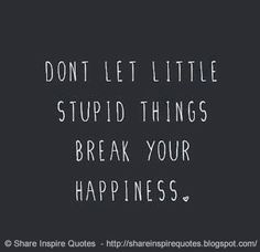 Don't let little stupid things break your happiness #Happiness #Happinesslessons #Happinessadvice #Happinessquotes #quotesonHappiness #Happinessquotesandsayings #little #stupid #things #break #shareinspirequotes #share #inspire #quotes #whatsapp