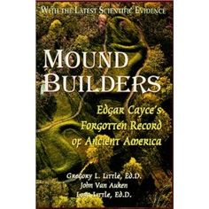 Mound Builders: Edgar Cayce's Forgotten Record of Ancient America.   This book will make you want to take a road trip and check out what has been hiding right beneath us!