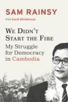 We didn't start the fire : my struggle for democracy in Cambodia / [Book]  Sam Rainsy with David Whitehouse.