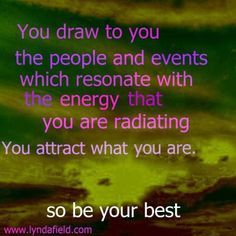 You draw to you the people and events which resonate with the energy that you are radiating. You attract what you are.