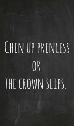 """Chin up princess or the crown slips."" — Anonymous"