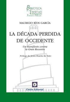 La década perdida de Occidente : un manifiesto contra la Gran Recesión / Mauricio Ríos García.    Unión, 2015