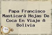 http://tecnoautos.com/wp-content/uploads/imagenes/tendencias/thumbs/papa-francisco-masticara-hojas-de-coca-en-viaje-a-bolivia.jpg Bolivia. Papa Francisco masticará hojas de coca en viaje a Bolivia, Enlaces, Imágenes, Videos y Tweets - http://tecnoautos.com/actualidad/bolivia-papa-francisco-masticara-hojas-de-coca-en-viaje-a-bolivia/