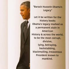 Barack Hussein Obama's legacy. Let it be written for the history books that Obama's legacy is a permanent stain in American history and across the world as the most corrupt, divisive, lying, betraying, backstabbing, blackmailing, treasonous President ever!!!