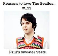 I LOVE HIS SWEATER VESTS!!! Reasons to love The Beatles.