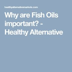 Why are Fish Oils important? - Healthy Alternative