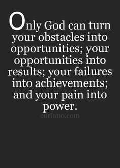 Only God can turn your obstacles into opportunities; your opportunities into results; your failures into achievements; and your pain into power.