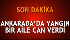 Ankara'da yangın, bir aile can verdi, muhtar yaşamını yitirdi