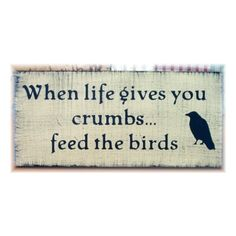 When life gives you crumbs feed the birds primitive wood sign ❤ liked on Polyvore