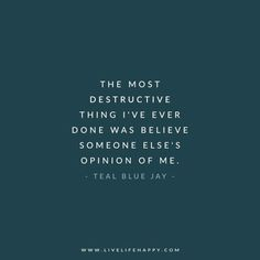 The most destructive thing I've ever done was believe someone else's opinion of me. - Teal Blue Jay www.livelifehappy.com