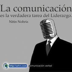 La comunicación es la verdadera tarea del Liderazgo. Nitin Nohria. http://selvv.com/comunicacion-verbal/