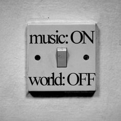 Flipping the Switch...Music on, world off! ;)