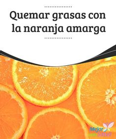 Quemar grasas con la naranja amarga  Esa grasa acumulada en nuestro abdomen, en nuestras caderas o glúteos... ¿cómo eliminarla?