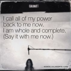 I call all of my power back to me now. I am whole and complete.