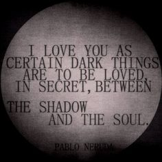 I love you as certain dark things are to be loved in secret, between the shadow and the soul.  Pablo Neruda ZsaZsa Bellagio – Like No Other