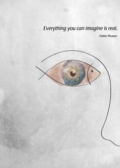 """Everything you can imagine is real."" Pablo Picasso"