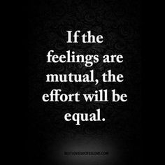 If the feelings are mutual, the effort will be equal  #quotes # relationship quotes