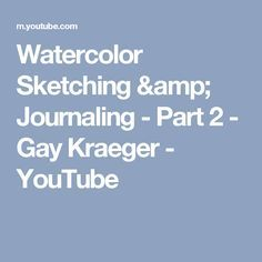 Watercolor Sketching & Journaling - Part 2 - Gay Kraeger - YouTube