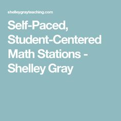 Self-Paced, Student-Centered Math Stations - Shelley Gray
