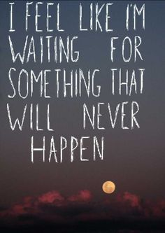 ... I am literally waiting for something that will never happen. The result...a broken heart.