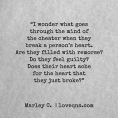 """""""I wonder what goes through the mind of the cheater when they break a person's heart. Are they filled with remorse? Do they feel guilty? Does their heart ache for the heart that they just broke?"""" — Marley C. * loveqns, loveqns.com, passion, desire, lust, romance, romanticism, heartbreak, heartbroken, longing, devotion, paramour, amour, quote, quotes, story, love, poetry,"""