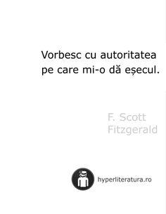 """""""Vorbesc cu autoritatea pe care mi-o dă eşecul."""" F. Scott Fitzgerald"""