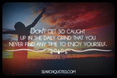 Don't get so caught up in the daily grind that you never find any time to enjoy yourself.