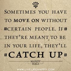 Sometimes you have to move on without certain people. If they're meant to be in your life, they'll catch up. by deeplifequotes, via Flickr