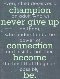 Every child deserves a champion -- an adult who will never give up on them, who understands the power of connection and insists that they become the best that they can possibly be.