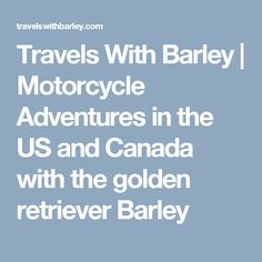 Travels With Barley | Motorcycle Adventures in the US and Canada with the golden retriever Barley