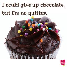 I could give up chocolate, but I'm no quitter.