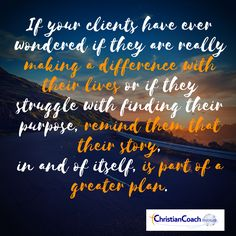 If your clients have ever wondered if they are really making a difference with their lives or if they struggle with finding their purpose, remind them that their story, in and of itself, is part of a greater plan.