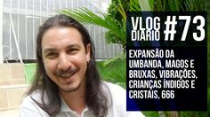 Vlog Diário #73 - Expansão da Umbanda, Magos e Bruxas, Vibrações, Crianç...